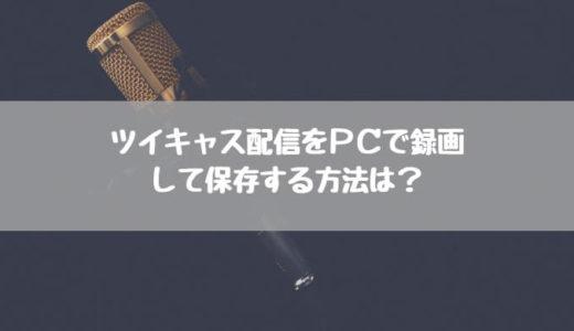 【2018年最新】ツイキャス配信をPCで録画し保存する方法は?自動で録画も可能なツイキャス録画君【PC】