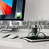 【雑記】iMac 27インチを売却して、NEWのWindowsのPCを購入した話